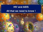 HIV and AIDS  All that we need to know !