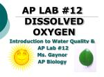 AP LAB #12 DISSOLVED OXYGEN Introduction to Water Quality & AP Lab #12 Ms. Gaynor AP Biology