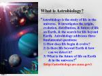 """What is Astrobiology? """" Astrobiology is the study of life in the"""