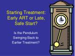 Starting Treatment:  Early ART or Late, Safe Start?