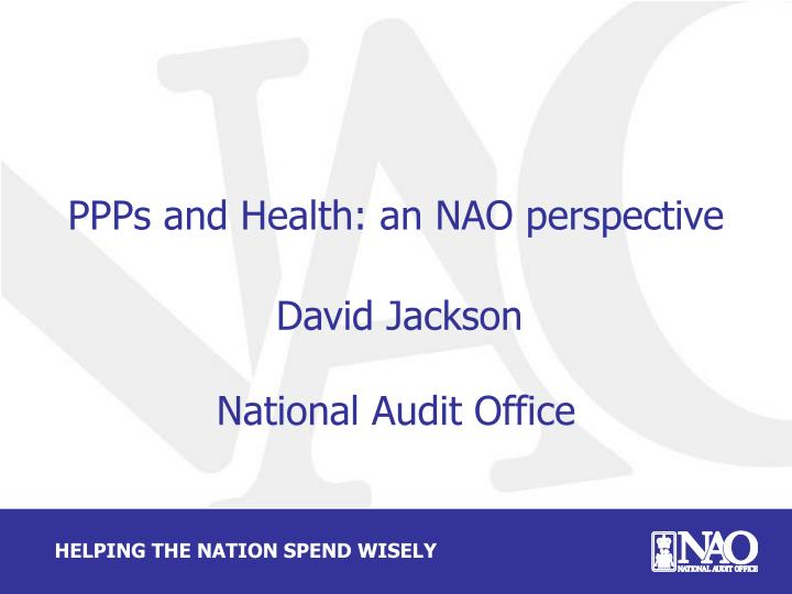 ppps and health an nao perspective david jackson national audit office n.