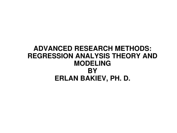 advanced research methods regression analysis theory and modeling by erlan bakiev ph d n.