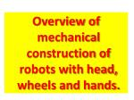 Overview of mechanical construction of robots with head, wheels and hands.