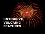 IINTRUSIVE VOLCANIC FEATURES