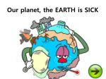 Our planet, the EARTH is SICK