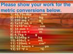 Please show your work for the metric conversions below.