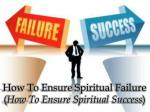 How To Ensure Spiritual Failure ( How To Ensure Spiritual Success )