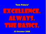 Tom Peters' EXCELLENCE. ALWAYS. The Basics. 03 October 2008