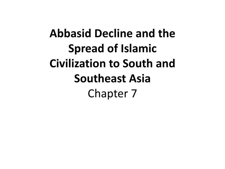 abbasid decline and the spread of islamic civilization to south and southeast asia chapter 7 n.