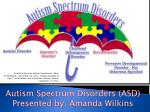 Autism Spectrum Disorders (ASD) Presented by: Amanda Wilkins