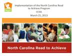Implementation of the North Carolina Read to Achieve Program CCSA March 25, 2013