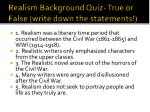 Realism Background Quiz- True or False (write down the statements!)
