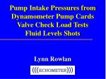 Pump Intake Pressures from Dynamometer Pump Cards Valve Check Load Tests Fluid Levels Shots