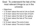 Goal:  To understand the fate of the most relevant things to us in the universe.