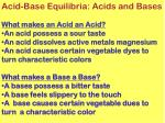 Acid-Base Equilibria: Acids and Bases What makes an Acid an Acid? An acid possess a sour taste