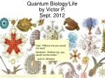 Quantum Biology/Life by Victor P. Sept. 2012