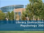 Library  Instruction   Psychology 300  Presented  by Stacia S. Thiessen