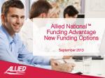 Allied National™ Funding Advantage New Funding Options September 2013