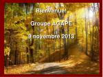 Bienvenue! Groupe AGAPE 9 novembre 2013