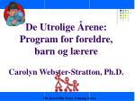 De Utrolige Årene: Program for foreldre, barn og lærere Carolyn Webster-Stratton, Ph.D.