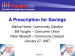 A Prescription for Savings Marcia Hams- Community Catalyst Bill Vaughn – Consumer Union