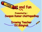 Art and fun Presented by : Swapan Kumar chattopadhay Drawing Teacher KV Gangtok