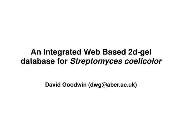an integrated web based 2d gel database for streptomyces coelicolor david goodwin dwg@aber ac uk n.