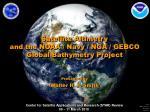 Satellite Altimetry  and the NOAA / Navy / NGA / GEBCO Global Bathymetry Project