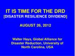 IT IS TIME FOR THE DRD [ DISASTER RESILIENCE DIVIDEND ] AUGUST 26, 2012