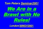 Tom Peters Seminar2001 We Are in a Brawl with No Rules! London / 30NOV2001