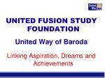 UNITED FUSION STUDY FOUNDATION United Way of Baroda Linking Aspiration, Dreams and Achievements