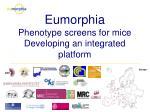 Eumorphia Phenotype screens for mice Developing an integrated platform