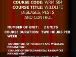 COURSE CODE: WRM 504 COURSE TITLE: WILDLIFE DISEASES, PESTS AND CONTROL