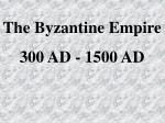 The Byzantine Empire 300 AD - 1500 AD