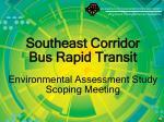 Southeast Corridor Bus Rapid Transit Environmental Assessment Study Scoping Meeting