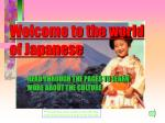 Welcome to the world of the JAPANESE Welcome to the world of Japanese