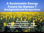 A Sustainable Energy Future for Kansas ?  Background and Perspectives