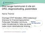 Hva trenger kommunen å vite om DRG, diagnosekoding, pasientdata Hanne Thürmer