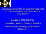 AMERICAN ASSOCIATION OF NEUROPATHOLOGISTS 51ST ANNUAL DIAGNOSTIC SLIDE SESSION Case 2010-10