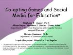 Co-opting Games and Social Media for Education *