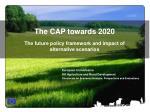 The CAP towards 2020 The future policy framework and impact of alternative scenarios