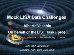 Mock LISA Data Challenges Alberto Vecchio On behalf of the LIST Task Force