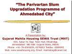  The Parivartan Slum Upgradation Programme of Ahmedabad City 