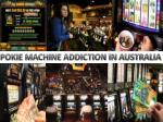 POKIE MACHINE ADDICTION IN AUSTRALIA
