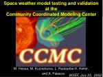 Space weather model testing and validation  at the  Community Coordinated Modeling Center