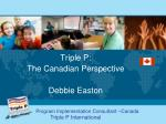 Triple P: The Canadian Perspective Debbie Easton