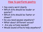 How to perform poetry Say every word clearly Which bits should be louder or quieter?