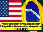 """""""Entreguismo"""" x """"Nacionalismo"""" República Democrático-Populista  (1945-1964)"""