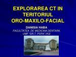 EXPLORAREA CT IN TERITORIUL ORO-MAXILO-FACIAL