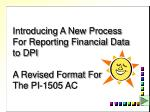 Introducing A New Process For Reporting Financial Data to DPI A Revised Format For The PI-1505 AC